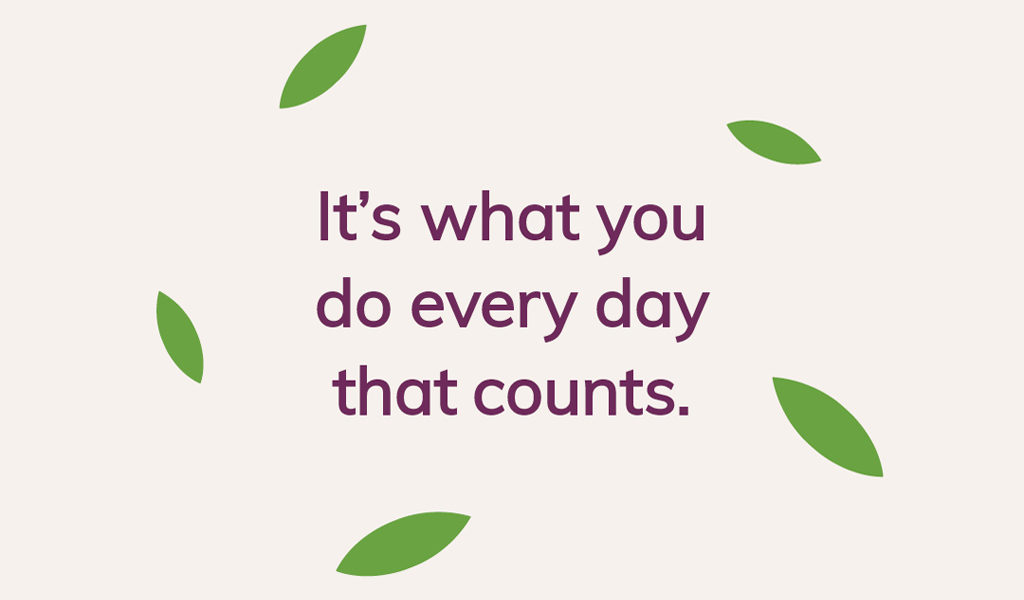 It's what you do everyday that counts