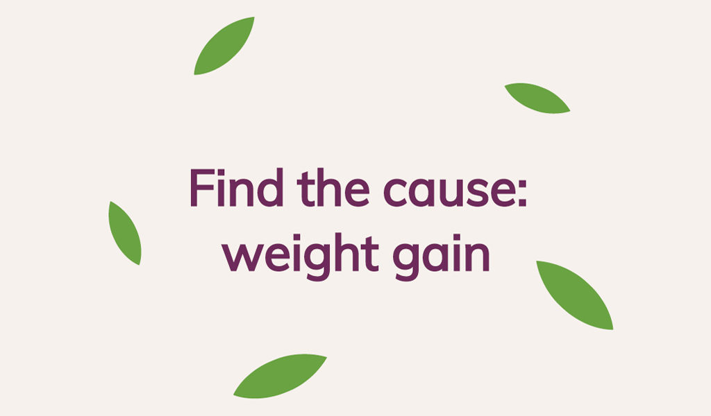 Find the cause - weight gain